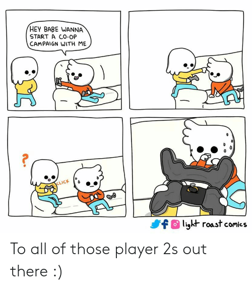 Click, Roast, and Flight: HEY BABE WANNA  START A CO-OP  CAMPAIGN WITH ME  CLICK  flight roast comics To all of those player 2s out there :)
