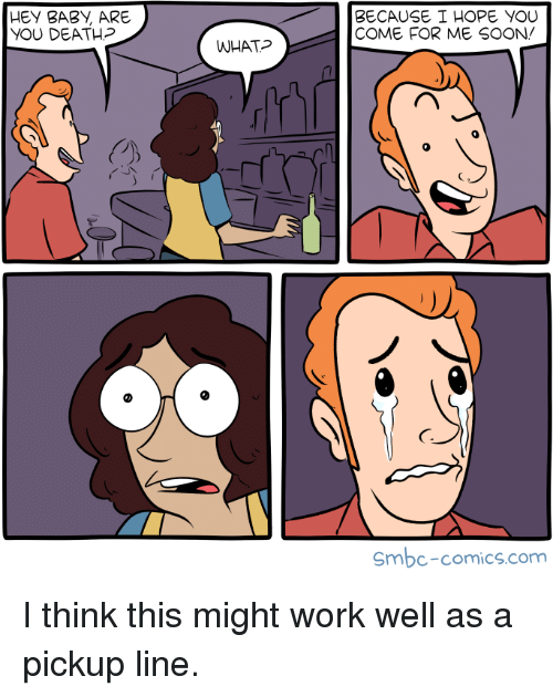 Come For Me: HEY BABI, ARE  YOU DEATH?  BECAUSE I HOPE YOU  COME FOR ME SOON/  WHAT  0  C7  Smbc-comics.com I think this might work well as a pickup line.