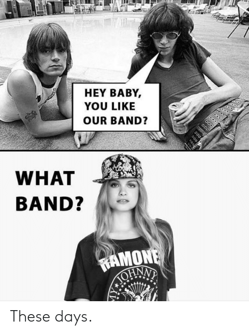 Funny, Band, and Baby: HEY BABY,  YOU LIKE  OUR BAND?  WHAT  BAND?  RAMONE  TOHNN These days.