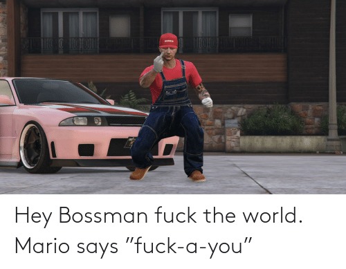 "Mario: Hey Bossman fuck the world. Mario says ""fuck-a-you"""