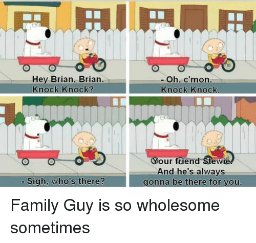 Family Guy: Hey Brian, Brian.  Knock Knock?  - Oh, c'mon  Knock Knock  Your friend Stewie  And he's always  gonna be there for you.  - Sigh, who's there? Family Guy is so wholesome sometimes