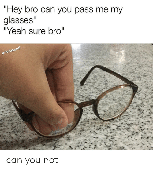 """Yeah, Glasses, and Can: """"Hey bro can you pass me my  glasses""""  """"Yeah sure bro""""  II  u/iamsenti can you not"""