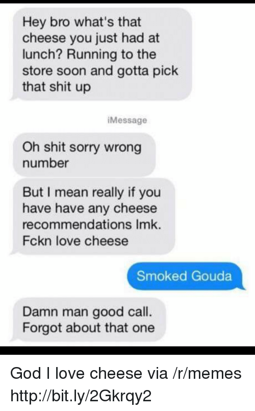 God, Love, and Memes: Hey bro what's that  cheese you just had at  lunch? Running to the  store soon and gotta pick  that shit up  iMessage  Oh shit sorry wrong  number  But I mean really if you  have have any cheese  recommendations Imk.  Fckn love cheese  Smoked Gouda  Damn man good call.  Forgot about that one God I love cheese via /r/memes http://bit.ly/2Gkrqy2