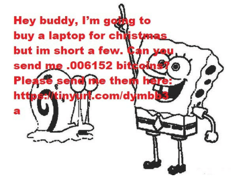 im short: Hey buddy, I'm going to  buy a laptop for christmas  but im short a few. Can you  send me .006152 bitcoins?  Please send me them here:  https://tinyurl.com/dymbb3