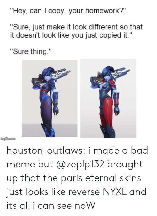 """Bad, Meme, and Tumblr: """"Hey, can I copy your homework?""""  """"Sure, just make it look diffrerent so that  it doesn't look like you just copied it.""""  """"Sure thing.""""  imgip.com houston-outlaws:  i made a bad meme but @zeplp132 brought up that the paris eternal skins just looks like reverse NYXL and its all i can see noW"""