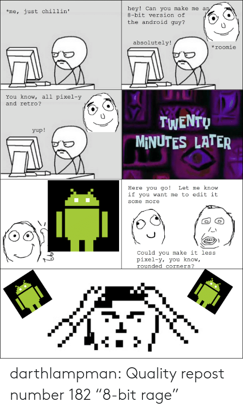 "Android, Some More, and Tumblr: hey! Can you make me an  8-bit version of  just chillin'  *me,  the android guy?  absolutely!  *roomie  You know, all pixel-y  and retro?  TWENTU  MINUTES LATER  yup!  Here you go!  if you want me to edit it  Let me know  some more  Could you make it less  pixel-y, you know,  rounded corners?  Sere darthlampman:  Quality repost number 182 ""8-bit rage"""