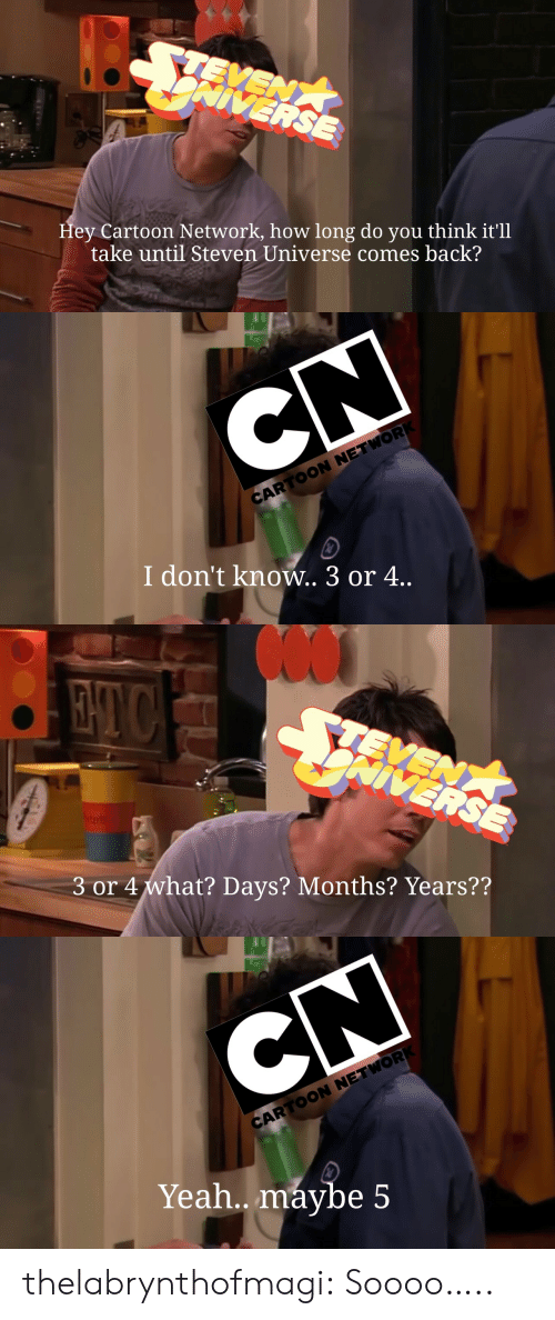 Steven Universe: Hey Cartoon Network, how long do you think it'll  take until Steven Universe comes back?   CARTOON NETWOR  I don't know.. 3 or 4..   3 or 4what? Days? Months? Years??   CN  CARTOON NETWOR  Yeah.. máybe 5 thelabrynthofmagi: Soooo…..