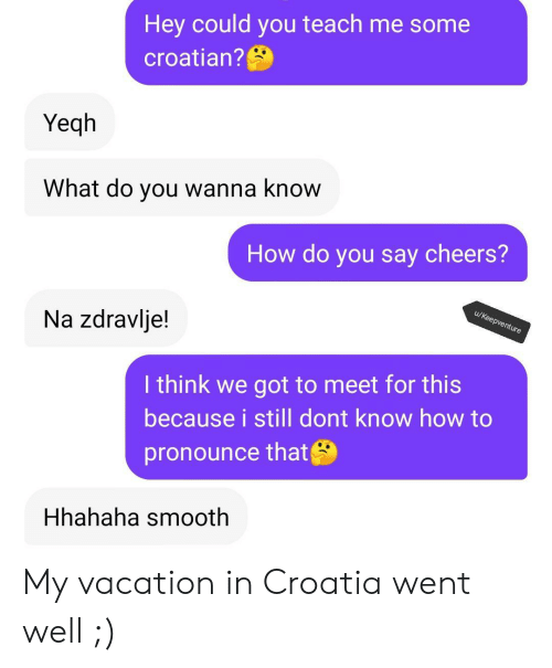Pronounce: Hey could you teach me some  croatian?  Yeqh  What do you wanna know  How do you say cheers?  u/Keepventure  Na zdravlje!  I think we got to meet for this  because i still dont know how to  pronounce that  Hhahaha smooth My vacation in Croatia went well ;)