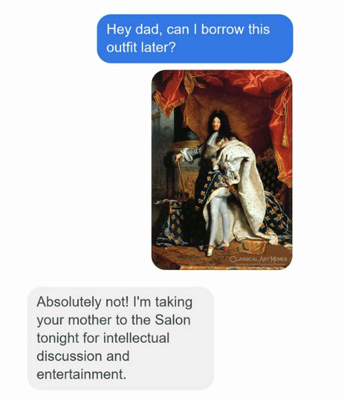 Dad, Salon, and Classical Art: Hey dad, can I borrow this  outfit later?  Absolutely not! I'm taking  your mother to the Salon  tonight for intellectual  discussion and  entertainment.
