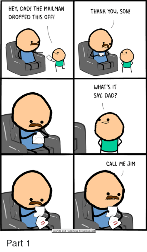 Dad, Dank, and Thank You: HEY, DAD! THE MAILMAN  DROPPED THIS OFF!  THANK You, SON!  WHAT'S IT  SAY, DAD?  CALL ME JIM  yanide and Happiness © Explosm net Part 1