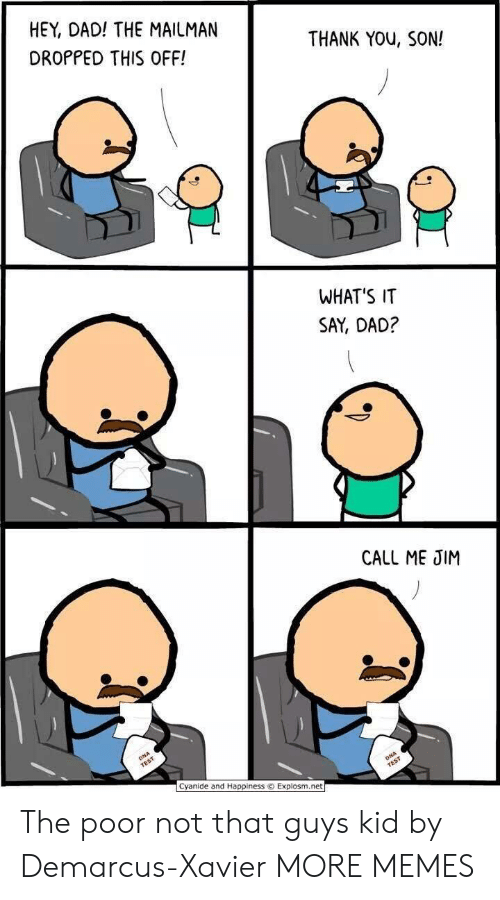 xavier: HEY, DAD! THE MAILMAN  DROPPED THIS OFF!  THANK YOu, SON!  WHAT'S IT  SAY, DAD?  CALL ME JIM  Cyanide and Happiness © Explosm.net The poor not that guys kid by Demarcus-Xavier MORE MEMES