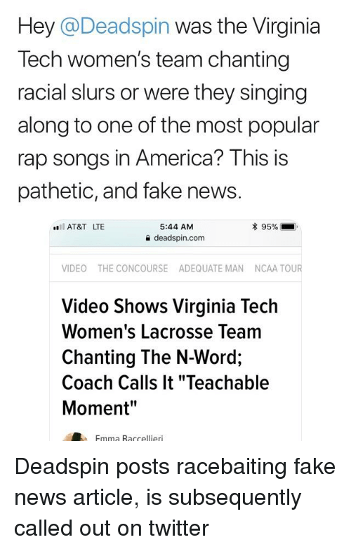 """America, Fake, and News: Hey @Deadspin was the Virginia  Tech women's team chanting  racial slurs or were they singing  along to one of the most popular  rap songs in America? This is  pathetic, and fake news.  5:44 AM  슐 deadspin.com  AT&T LTE  VIDEO THE CONCOURSE ADEQUATE MAN NCAA TOUR  Video Shows Virginia Tech  Women's Lacrosse Team  Chanting The N-Word;  Coach Calls It """"Teachable  Moment""""  Fmma Raccellieri"""