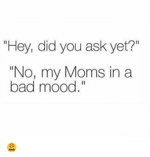 """Bad, Funny, and Moms: """"Hey, did you ask yet?""""  """"No, my Moms in a  bad mood."""" 😩"""