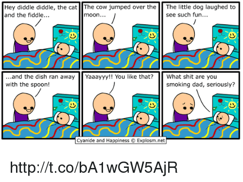 Dog Laughing: Hey diddle diddle, the cat The Cow jumped over the  The little dog laughed to  see such fun...  and the fiddle...  moon...  and the dish ran away  Yaaayyy!! You like that? What shit are you  with the spoon!  smoking dad, seriously?  Cyanide and Happiness Explosm.net http://t.co/bA1wGW5AjR