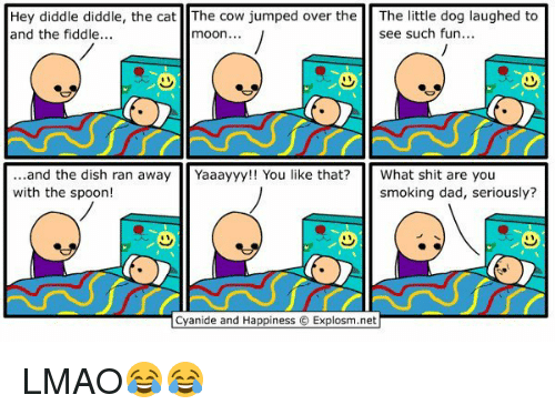 Dog Laughing: Hey diddle diddle, the cat The Cow jumped over the  The little dog laughed to  see such fun...  and the fiddle...  moon.  and the dish ran away  Yaaayyy!! You like that? What shit are you  with the sp  smoking dad, seriously?  Cyanide and Happiness O Explosm.net LMAO😂😂