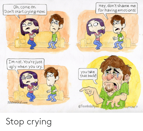 come: Hey, don't shame me  for having emotions!  Oh, come on.  Don't start crying now.  I'm not. You're just  ugly when you cry.  you take  that back!  TOONHOLE.com  @ToonholeRyan  orkameria Stop crying