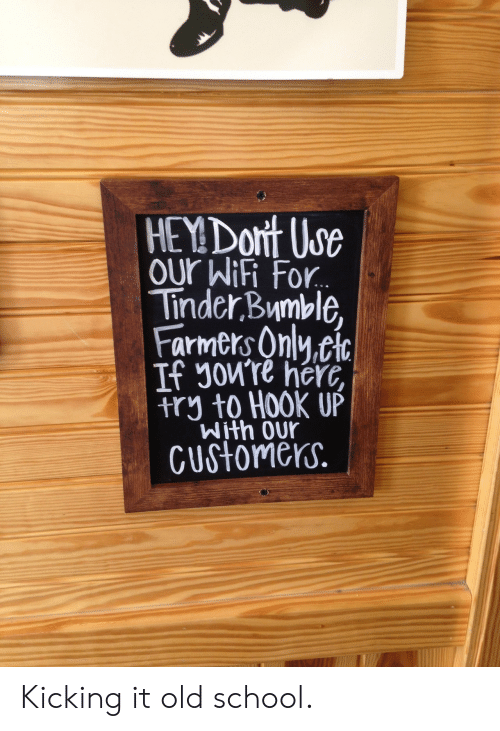 Cic: HEY Dort Us  our WiFi For  Tinder Bymble,  Farmers Onlu.cic  If Jowre herc,  try to HOOK UP  With OUr  CUstomerS. Kicking it old school.