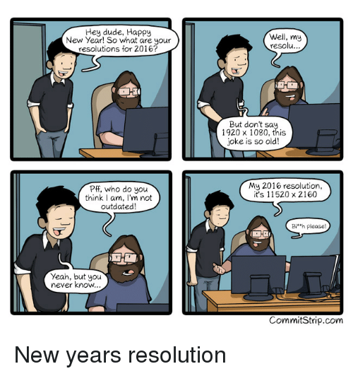 So Old: Hey dude, Happy  New Year! So what are your  resolutions for 2016?  Well, my  resolu  ...  But don't sa.  1920 x 1080, this  joke is so old!  Pff, who do you  think I am, I'm not  outdated  My 2016 resolution,  it's 11520 x 2160  Bi'h please  Yeah, but you  never know  CommitStrip.com New years resolution