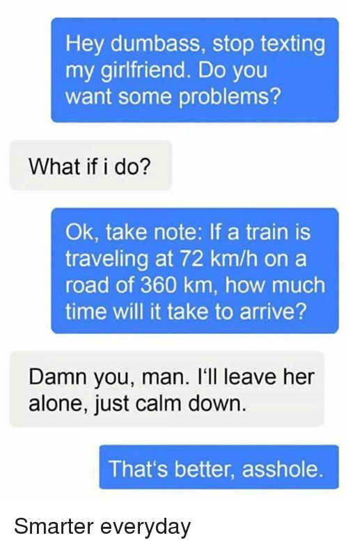 Leave Her Alone: Hey dumbass, stop texting  my girlfriend. Do you  want some problems?  What if i do?  Ok, take note: If a train is  traveling at 72 km/h on a  road of 360 km, how much  time will it take to arrive?  Damn you, man. I'll leave her  alone, just calm down  That's better, asshole Smarter everyday