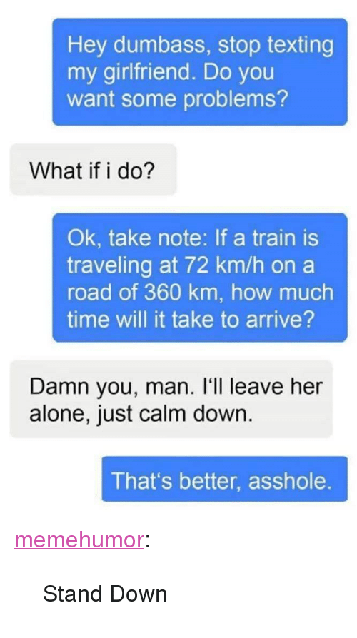 "Leave Her Alone: Hey dumbass, stop texting  my girlfriend. Do you  want some problems?  What if i do?  Ok, take note: If a train is  traveling at 72 km/h on a  road of 360 km, how much  time will it take to arrive?  Damn you, man. I'll leave her  alone, just calm down  That's better, asshole <p><a href=""http://memehumor.net/post/164574939157/stand-down"" class=""tumblr_blog"">memehumor</a>:</p>  <blockquote><p>Stand Down</p></blockquote>"