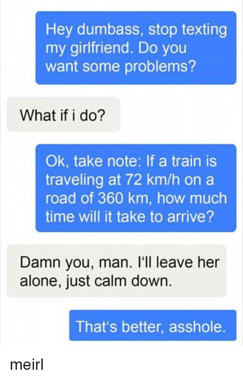 Leave Her Alone: Hey dumbass, stop texting  my girlfriend. Do you  want some problems?  What if i do?  Ok, take note: If a train is  traveling at 72 km/h on a  road of 360 km, how much  time will it take to arrive?  Damn you, man. l'1l leave her  alone, just calm down  That's better, asshole meirl
