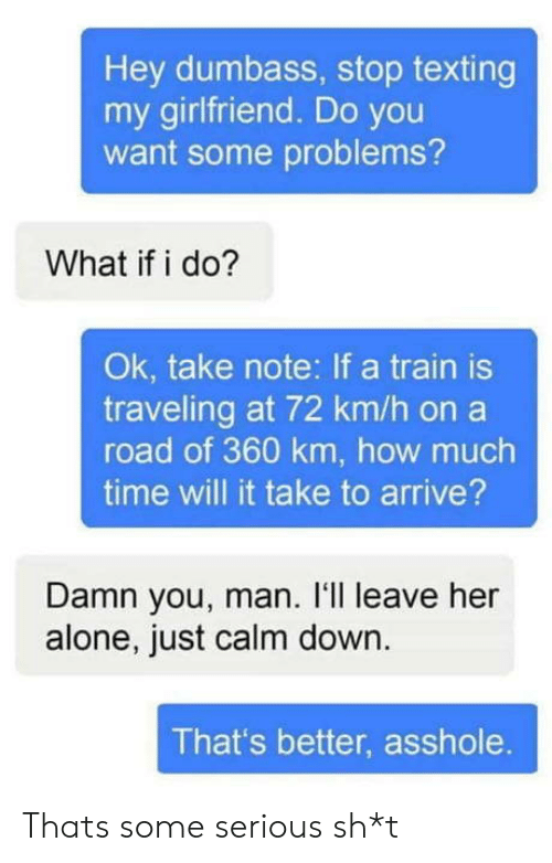Leave Her Alone: Hey dumbass, stop texting  my girlfriend. Do you  want some problems?  What if i do?  Ok, take note: If a train is  traveling at 72 km/h on a  road of 360 km, how much  time will it take to arrive?  Damn you, man. I'll leave her  alone, just calm down.  That's better, asshole. Thats some serious sh*t