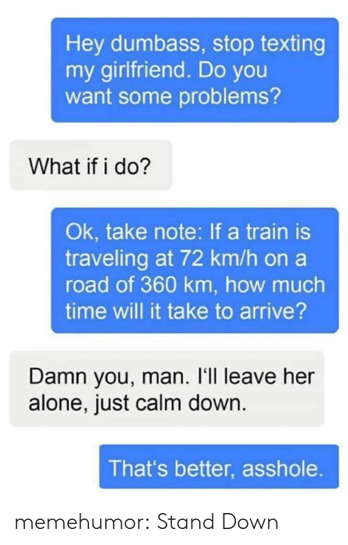 Leave Her Alone: Hey dumbass, stop texting  my girlfriend. Do you  want some problems?  What if i do?  Ok, take note: If a train is  traveling at 72 km/h on a  road of 360 km, how much  time will it take to arrive?  Damn you, man. I'll leave her  alone, just calm down  That's better, asshole memehumor:  Stand Down