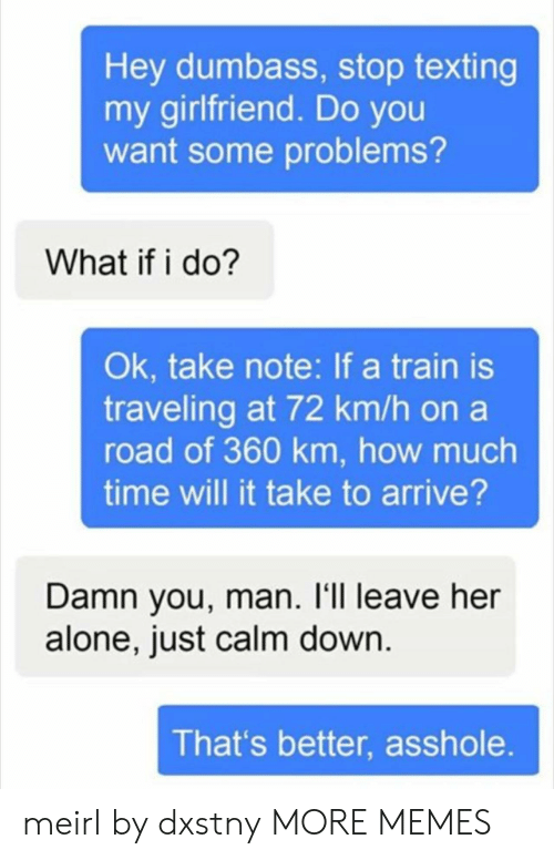Leave Her Alone: Hey dumbass, stop texting  my girlfriend. Do you  want some problems?  What if i do?  Ok, take note: If a train is  traveling at 72 km/h on a  road of 360 km, how much  time will it take to arrive?  Damn you, man. l'1l leave her  alone, just calm down  That's better, asshole meirl by dxstny MORE MEMES
