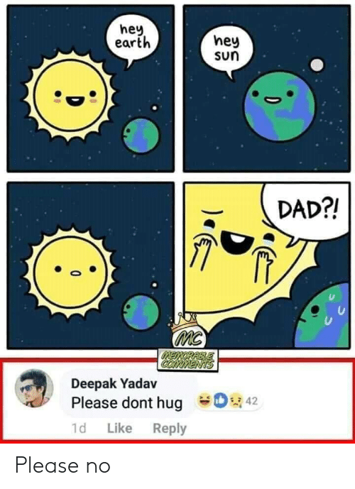 please no: hey  earth  hey  sun  DAD?!  MC  MEMORABLE  COMMENTS  Deepak Yadav  42  Please dont hug  1d  Like  Reply Please no