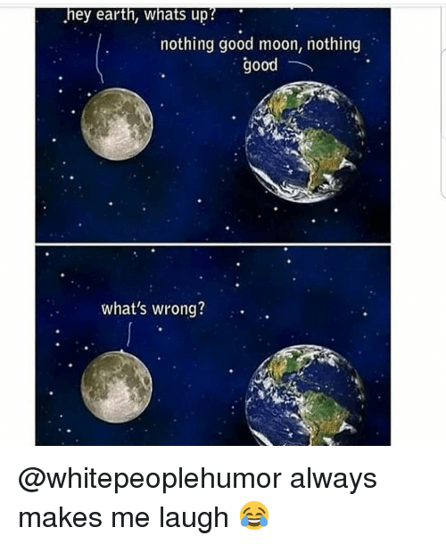 Memes, Earth, and Good: hey earth, whats up?  nothing good moon, nothing  good  what's wrong? @whitepeoplehumor always makes me laugh 😂