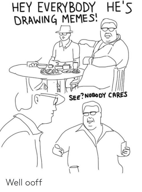 see nobody cares: HEY EVERYBODY HE'S  DRAWING MEMES  SEE?NOBODY CARES Well ooff