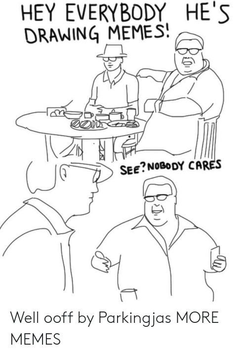 see nobody cares: HEY EVERYBODY HE'S  DRAWING MEMES  SEE?NOBODY CARES Well ooff by Parkingjas MORE MEMES
