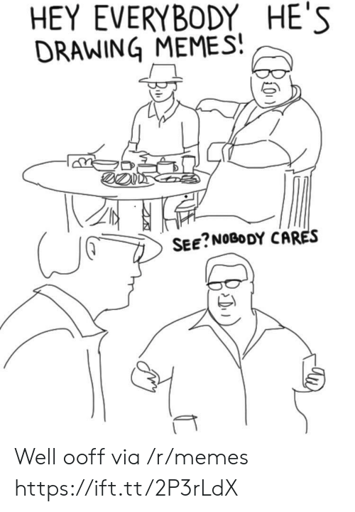 see nobody cares: HEY EVERYBODY HE'S  DRAWING MEMES  SEE?NOBODY CARES Well ooff via /r/memes https://ift.tt/2P3rLdX