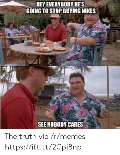 Memes, Truth, and Via: HEY EVERYBODYHES  GOING TO STOP BUYING NIKES  SEE NOBODY CARES . The truth via /r/memes https://ift.tt/2Cpj8np