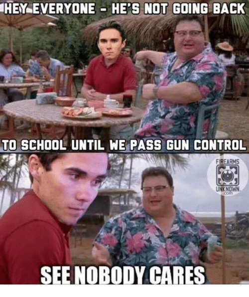 see nobody cares: HEY EVERYONE HE'S NOT GOING BACK  TO SCHOOL UNTIL WE PASS GUN CONTROL  FIREARMS  UNKNOWN  SEE NOBODY CARES
