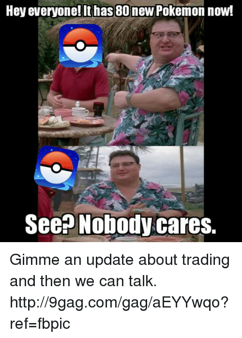 new pokemon: Hey everyone! It has 80 new Pokemon now!  See Nobody cares. Gimme an update about trading and then we can talk. http://9gag.com/gag/aEYYwqo?ref=fbpic