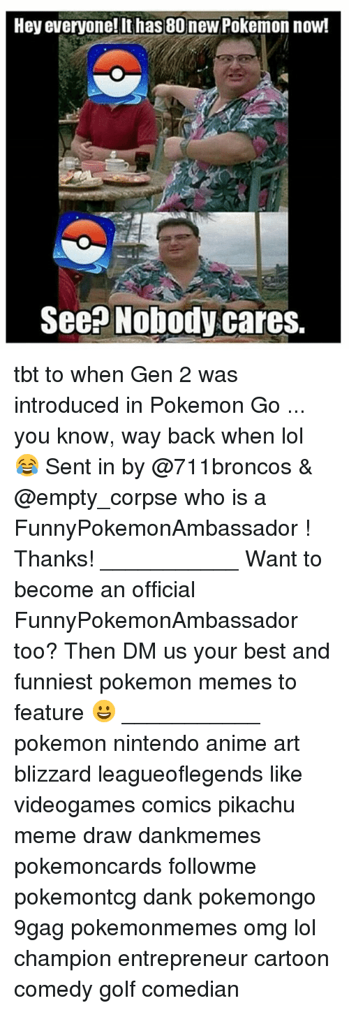 new pokemon: Hey everyone! It has 80 new Pokemon now!  See Nobody cares. tbt to when Gen 2 was introduced in Pokemon Go ... you know, way back when lol 😂 Sent in by @711broncos & @empty_corpse who is a FunnyPokemonAmbassador ! Thanks! ___________ Want to become an official FunnyPokemonAmbassador too? Then DM us your best and funniest pokemon memes to feature 😀 ___________ pokemon nintendo anime art blizzard leagueoflegends like videogames comics pikachu meme draw dankmemes pokemoncards followme pokemontcg dank pokemongo 9gag pokemonmemes omg lol champion entrepreneur cartoon comedy golf comedian