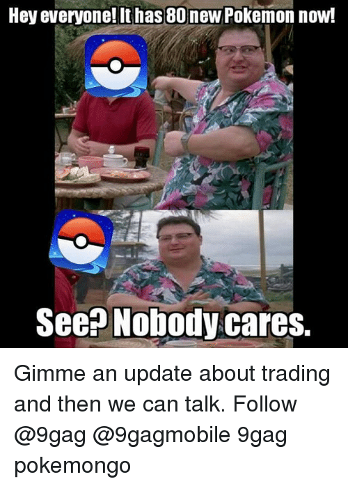 new pokemon: Hey everyone! It has 80 new Pokemon now!  Seen Nobody cares. Gimme an update about trading and then we can talk. Follow @9gag @9gagmobile 9gag pokemongo