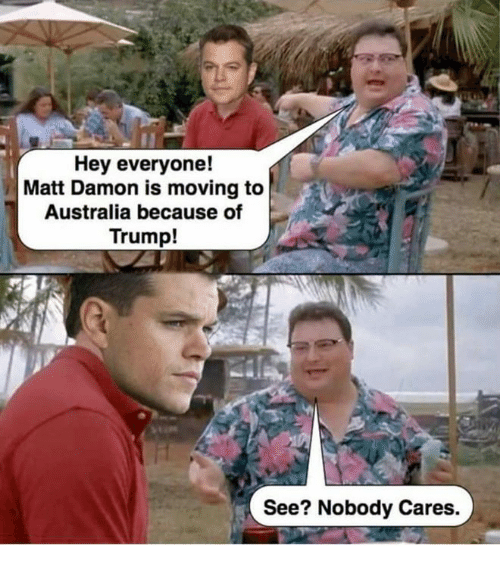 see nobody cares: Hey everyone!  Matt Damon is moving to  Australia because of  Trump!  See? Nobody Cares.