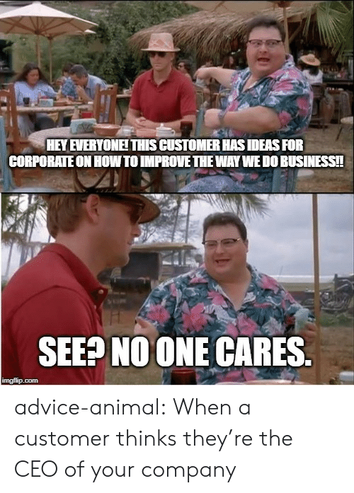 Advice, Tumblr, and Animal: HEY EVERYONEITHIS CUSTOMER HAS IDEAS FOR  CORPORATE ON HOW TO IMPROVE THE WAY WEDO BUSINESS!!  SEEP NOONE CARES.  imgflip.com advice-animal:  When a customer thinks they're the CEO of your company