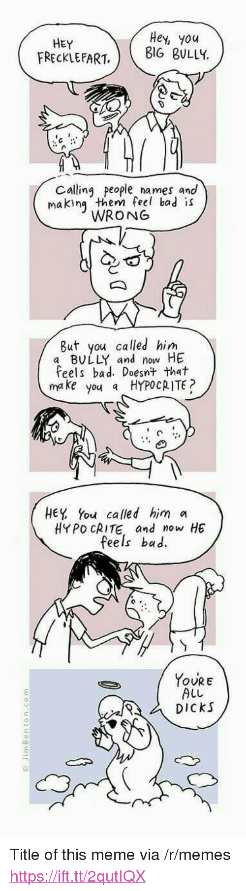 """You Called: HEY  FRECKLEFART  Hey, you  BIG BULLY  Calling people names and  makin them feel bad is  WRONG  But you called him  a BULLY and now HE  Feels bad. Doesnt that  make you a HYPOCRITE?  HEY You called him a  HYPO CRITE and now HE  feels bac.  YoURE  ALL  DiCkS  む <p>Title of this meme via /r/memes <a href=""""https://ift.tt/2qutIQX"""">https://ift.tt/2qutIQX</a></p>"""