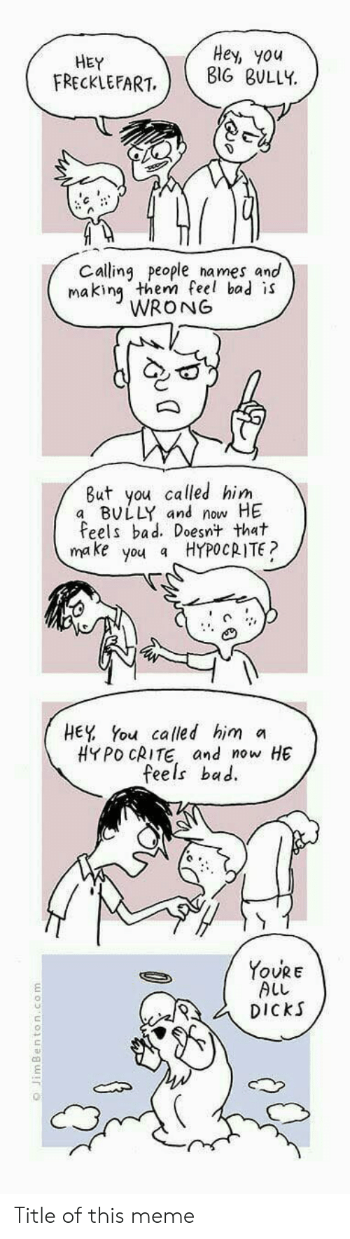 You Called: HEY  FRECKLEFART  Hey, you  BIG BULLY  Calling people names and  makin them feel bad is  WRONG  But you called him  a BULLY and now HE  Feels bad. Doesnt that  make you a HYPOCRITE?  HEY You called him a  HYPO CRITE and now HE  feels bac.  YoURE  ALL  DiCkS  む   Title of this meme