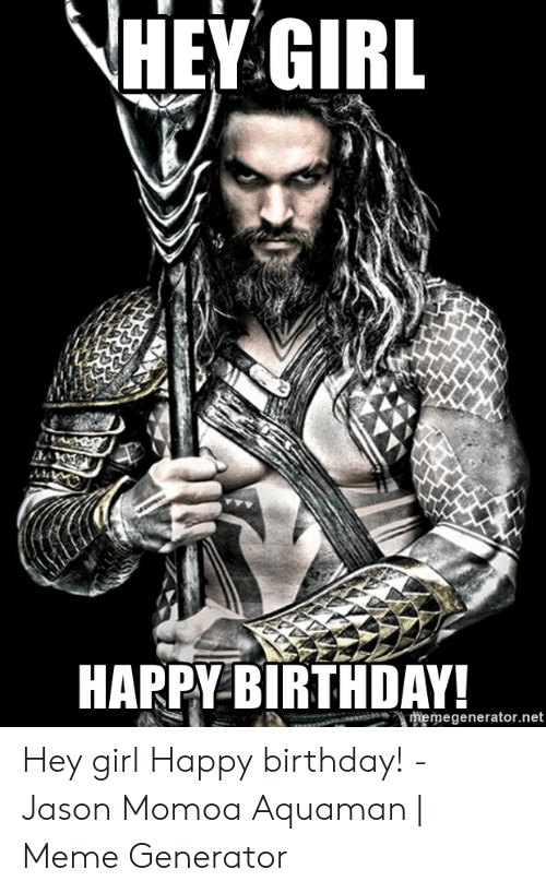 Birthday, Meme, and Jason Momoa: HEY GIRL  HAPPY-BIRTHDAY  memegenerator.net Hey girl Happy birthday! - Jason Momoa Aquaman | Meme Generator