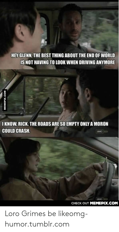 end of world: HEY GLENN, THE BEST THING ABOUT THE END OF WORLD  IS NOT HAVING TO LOOK WHEN DRIVING ANYMORE  I KNOW, RICK. THE ROADS ARE SO EMPTY ONLY A MORON  COULD CRASH.  CHECK OUT MEMEPIX.COM  MEMEPIX.COM Loro Grimes be likeomg-humor.tumblr.com
