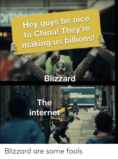 fools: Hey guys be nice  to China! They' re  making us billions!  Blizzard  The  internet Blizzard are some fools