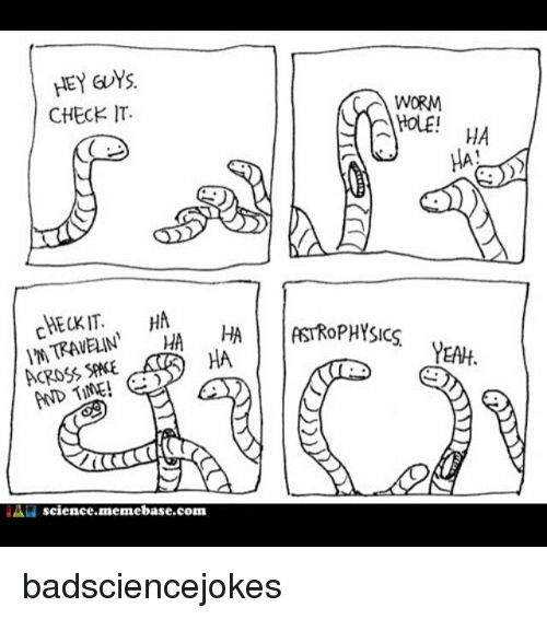 memebase: HEY GUYS  CHECK IT  WORM  AN nin  | |ASTROPHYSICS  HA  YEAH  ACROSS SAE  AND TIME!  science.memebase.com badsciencejokes