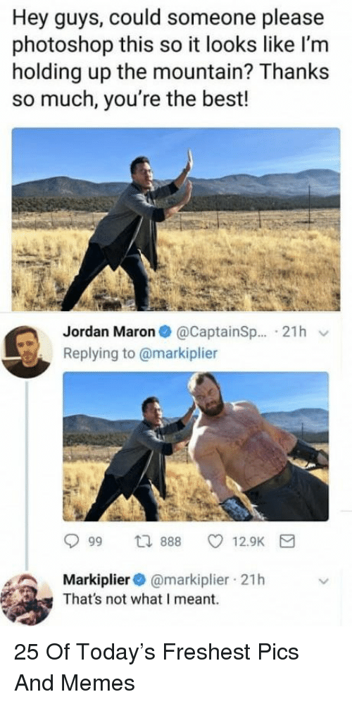 the mountain: Hey guys, could someone please  photoshop this so it looks like l'm  holding up the mountain? Thanks  so much, you're the best!  Jordan Maron@CaptainSp... 21h v  Replying to @markiplier  Markiplier@markiplier 21h  That's not what I meant. 25 Of Today's Freshest Pics And Memes