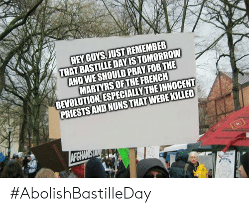 Afghanistan, Revolution, and Tomorrow: HEY GUYS,JUST REMEMBER  THAT BASTILLE DAYIS TOMORROW  AND WE SHOULD PRAY FOR THE  MARTYRS OF THE FRENCH  REVOLUTION, ESPECIALLYTHE INNOCENT  PRIESTS AND NUNS THAT WERE KILLED  AFGHANISTAN #AbolishBastilleDay