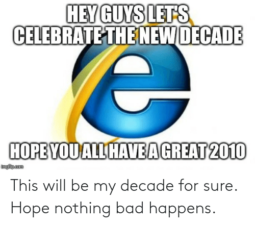 decade: HEY GUYS LETS  CELEBRATE THE NEW DECADE  HOPE YOU ALL HAVEAGREAT 2010  imgfilip.com This will be my decade for sure. Hope nothing bad happens.