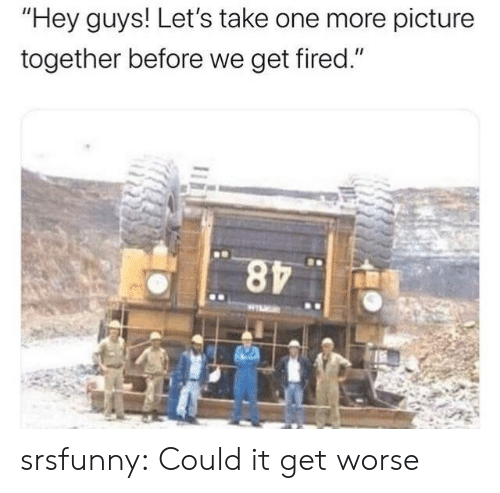 """Tumblr, Blog, and Net: """"Hey guys! Let's take one more picture  together before we get fired."""" srsfunny:  Could it get worse"""